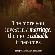 The more you invest in a marriage, the more valuable it becomes.
