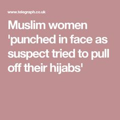 Muslim women 'punched in face as suspect tried to pull off their hijabs'