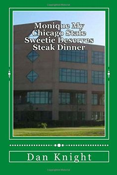 Monique My Chicago State Sweetie Deserves Steak Dinner: Always Wiling to Go Above and Beyond the Call by Dj Dan Edward Knight Sr http://www.amazon.ca/dp/150030820X/ref=cm_sw_r_pi_dp_nRlJub1FC395K