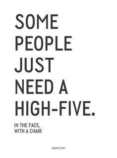 """""""Some people just need a highfive... In the face with a chair"""" #quotes"""