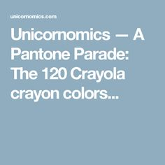 Unicornomics — A Pantone Parade: The 120 Crayola crayon colors...