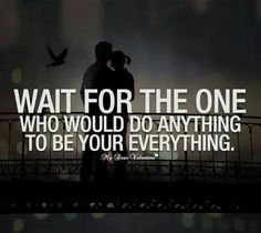 Wait for the one who would do anything to be your everything