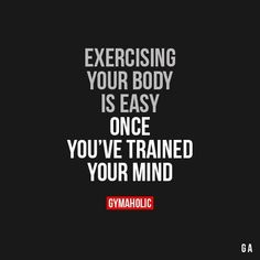 Exercising your body is easy once you've trained your mind.