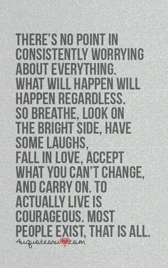 There's no point in consistently worrying about everything. What will happen will happen regardless. So breath, look on the bright side. Have some laughs, fall in love, accept what you can't change, and carry on. To actually live is courageous. Most People exist.