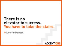 There is no elevator to success. You have to take the stairs. #QuoteVanDeWeek #AccentJobs