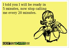 I told you I will be ready in   5 minutes, now stop calling  me every 20 minutes.