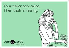 Your trailer park called. Their trash is missing.