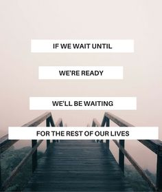 Life Quotes: If we wait until we're ready, we'll be waiting for the rest of our lives