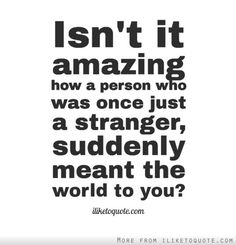 Isnt it amazing how a person who was once just a stranger, suddenly meant the world to you?
