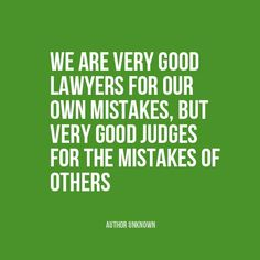 """We are very good lawyers for our own mistakes, but very good judges for the mistakes of others"" 