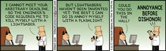 "Dilbert says, ""I cannot meet your arbitrary deadline, so the engineer's code requires me to kill myself with a lightsaber."" Dilbert says, ""But lightsabers haven't been invented yet. The best I can do is annoy myself with a flashlight."" The Boss says, ""Could you do this in the hall?"" Dilbert says, ""Annoyance before dishonor!"""