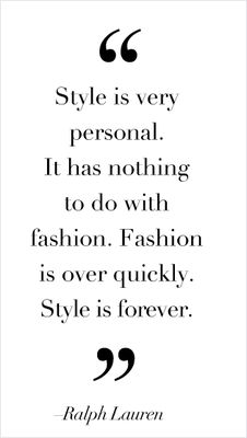 style is very personal.  it has nothing to do with fashion.  fashion is over quickly.  style is forever - ralph lauren