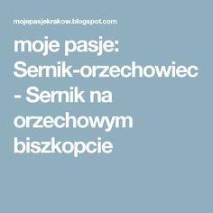moje pasje: Sernik-orzechowiec - Sernik na orzechowym biszkopcie