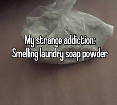 Less serious - yet still apparently disturbing - problems include one person's addiction to smelling laundry soap powder