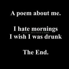 A poem about me. I hate mornings. I wish i was drunk. Sarcastic Quotes, Me Quotes, Funny Quotes, Funny Memes, Hilarious, Poem About Myself, Hate Mornings, Alcohol Humor, Funny As Hell