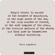 People travel to wonder at the heights of mountains, at the huge waves to the sea, at the long courses of rivers, at the vast compass of the ocean, at the circular motions of the stars;and they pass by themselves without wondering. Great Quotes, Quotes To Live By, Inspirational Quotes, Awesome Quotes, Cool Words, Wise Words, St Augustine Quotes, Catholic Quotes, Words Worth
