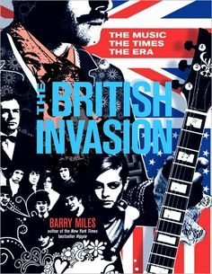 British Invasion, The: The Music, the Times, the Era by author of the New York Times bestseller Hippie Barry Miles The Dave Clark Five, The Ed Sullivan Show, The Yardbirds, The Kinks, Van Morrison, British Accent, Julie Andrews, British Invasion, Sean Connery