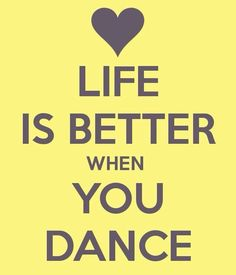 Life is better when you DANCE