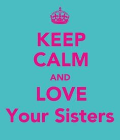 Even when you want to rip their heads off for being little bias! LOL! Love my sisters! They've made me who I am :)