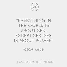 Everything in the world is about sex, except sex. Sex is about power.