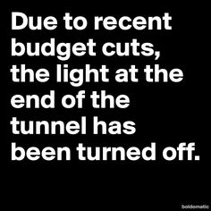 Due to recent budget cuts, the light at the end of the tunnel has been turned off.