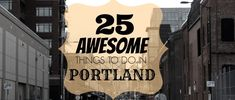 Portland is more than Powell's Books and Voodoo Donuts.  Here are 25 other awesome things to do.