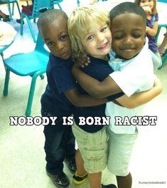 Nobody is born racist.
