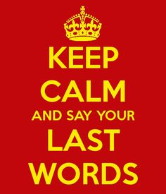 ... say your last words