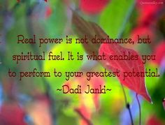 Real power is not dominance, but spiritual fuel. It is what enables you to perform to your greatest potential ~ Dadi Janki