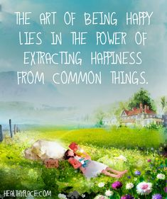 Positive Quote: The art of being happy lies in the power of extracting happiness frem common things. www.HealthyPlace.com