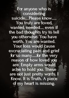 For anyone who is considering suicide....Please know..... You truly are loved, wanted, needed.... even if the bad thoughts, depression etc.. try to tell you otherwise. You have worth. You are wanted. Your loss would cause excruciating pain and grief for so many.....for the very reason of how loved you are. Empty arms would ache to hold you. These are not just pretty words. I Know. It is Truth. A piece of my heart is missing.--D.