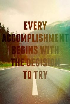 Every accomplishment begins with the decision to try!