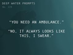"Odd Prompts For Odd Stories Text: ""You need an ambulance."" ""No, it always looks like this, I swear."""