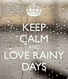 keep calm and love rainy days - except when I have to work, of course... then there is nothing calm and nothing to love about rainy days!