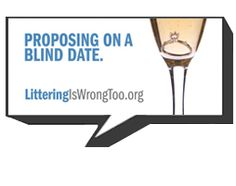 Proposing on a blind date. Littering is wrong too. http://www.litteringiswrongtoo.org