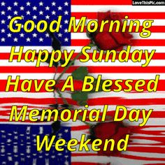 Good Morning Happy Sunday Have A Blessed Memorial Day Weekend memorialday good morning sunday sunday quotes memorial day happy memorial day memorial day quotes memorial day quote happy memorial day quote happy memorial day quotes good morning memorial day quotes
