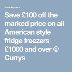 Save £100 off the marked price on all American style fridge freezers £1000 and over @ Currys