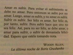 """""""Amar es sufrir, para evitar el sufrimiento, se debe no amar. Pero entonces se sufre por no amar. Luego, amar es sufrir, y no amar es sufrir. Sufrir es sufrir. Ser feliz es amar. Ser feliz es, por tanto, sufrir. Así, para no ser feliz, se debe amar, o amar para sufrir, o sufrir de demasiada felicidad. Espero que estéis tomando nota."""" - Woody Allen - Fragmento de """"La última noche de Boris Grushenko"""" - http://youtu.be/7ue58exc80c"""