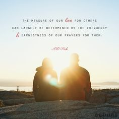"""""""The measure of our love for others can largely be determined by the frequency and earnestness of our prayers for them"""" - A.W. Pink"""