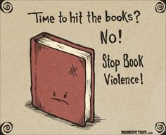 Time to hit the books?  NO!  Stop book violence!  What did they ever do to you?