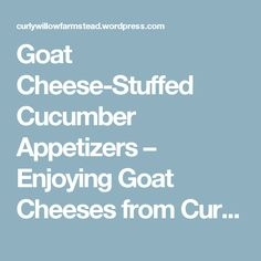 Goat Cheese-Stuffed Cucumber Appetizers – Enjoying Goat Cheeses from Curly Willow Farmstead