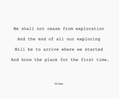 We shall not cease from exploration, and the end of all our explorting will be to arrive where we started, and know the place for the first time. ~T.S. Eliot