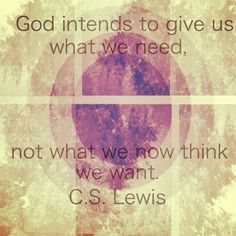 God intends to give us what we need, not what we now think we want. -CS Lewis