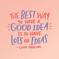 """""""The best way to have a good idea is to have lots of ideas."""" –Linus Pauling #quote"""