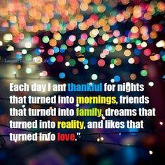 Cada día estoy agradecido por las noches que se convierten en amaneceres, por los amigos que se convierten en familia, los sueños que se vuelven realidad y por las atracciones que se convierten en amor. #quotes #pensamientos #inspiración