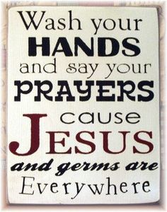 """""""Wash your hands and say your prayers cause Jesus and germs are everywhere""""  Haha:)  very me!"""