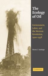 THE ECOLOGY OF OIL: ENVIRONMENT, LABOR, AND THE MEXICAN REVOLUTION, 1900-1938 ~ Myrna I. Santiago ~ Cambridge University Press ~ 2006
