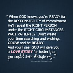 When God knows you're ready for the responsibility of commitment. He'll reveal the right person under the right circumstances. Wait patiently. Don't waste your time searching and wishing. Grow and be ready. And you'll see, God will give you a love story far better than you could ever dream of…