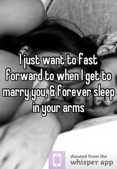 I just want to fast forward to when I get to marry you, & forever sleep in your arms