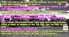 """No te pierdas en el diagnóstico, la medicina, o en las estadísticas sobre lo que alguien más hizo al respecto.  Si no te SIENTES BIEN, es porque no estás pensando de una manera que PERMITA que la Energía fluya.  Podrías conseguir estar muy, muy enojado con alguien que Amas y hacer que todos los músculos de tu cuerpo estén rígidos.  Y preguntarías:  """"¿Por qué mi cuerpo se SIENTE de esta manera?""""""""  Y nosotros diríamos: Debido a que has tenido un tira y afloje vibratorio sucediendo ....."""